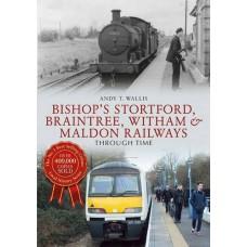 Bishop's Stortford, Braintree , Witham and Maldon Railways Through Time